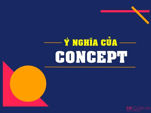 """""""Concept"""" mang ý nghĩa đa dạng tùy vào từng tình huống, lĩnh vực cụ thể"""